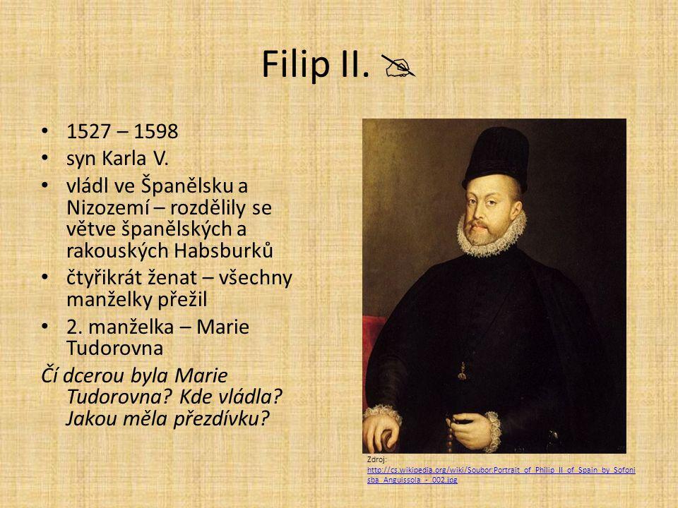 Filip II.  1527 – 1598. syn Karla V. vládl ve Španělsku a Nizozemí – rozdělily se větve španělských a rakouských Habsburků.
