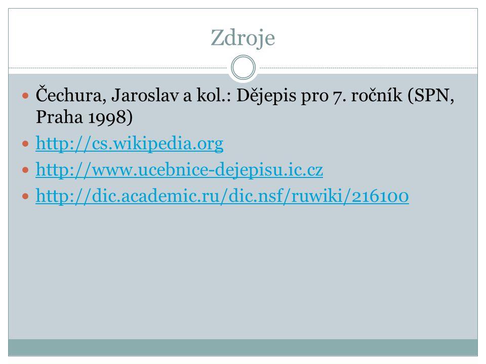 Zdroje Čechura, Jaroslav a kol.: Dějepis pro 7. ročník (SPN, Praha 1998) http://cs.wikipedia.org. http://www.ucebnice-dejepisu.ic.cz.
