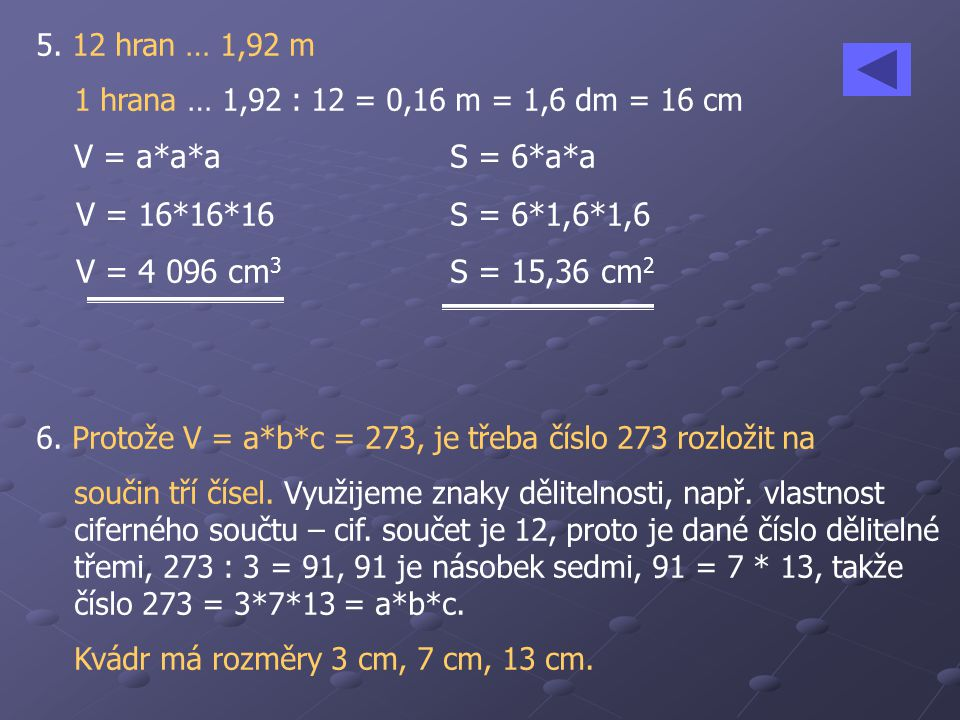 5. 12 hran … 1,92 m 1 hrana … 1,92 : 12 = 0,16 m = 1,6 dm = 16 cm. V = a*a*a S = 6*a*a. V = 16*16*16 S = 6*1,6*1,6.