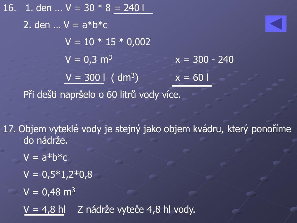 16. 1. den … V = 30 * 8 = 240 l 2. den … V = a*b*c. V = 10 * 15 * 0,002. V = 0,3 m3 x = 300 - 240.