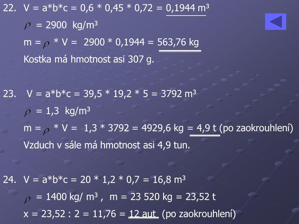 22. V = a*b*c = 0,6 * 0,45 * 0,72 = 0,1944 m3 = 2900 kg/m3. m = * V = 2900 * 0,1944 = 563,76 kg.