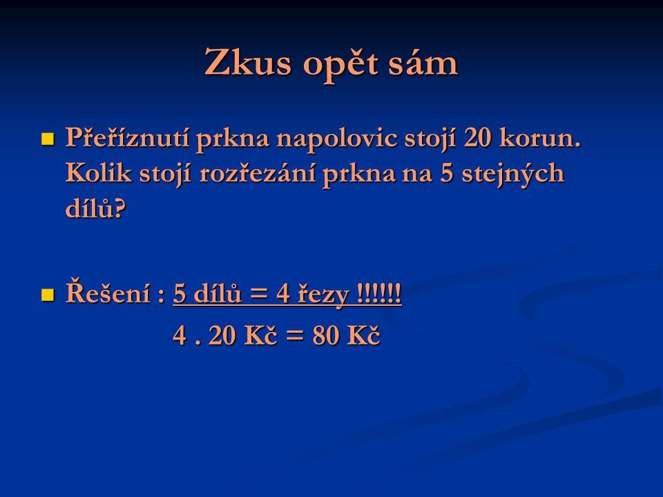 Zkus opět sám Přeříznutí prkna napolovic stojí 20 korun. Kolik stojí rozřezání prkna na 5 stejných dílů