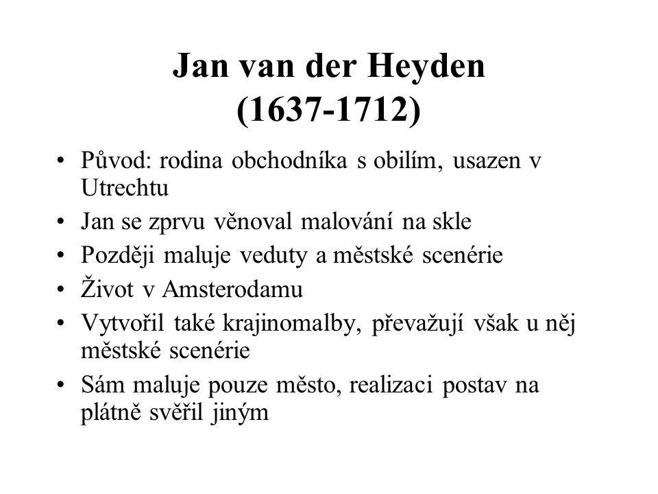 Jan van der Heyden (1637-1712) Původ: rodina obchodníka s obilím, usazen v Utrechtu. Jan se zprvu věnoval malování na skle.