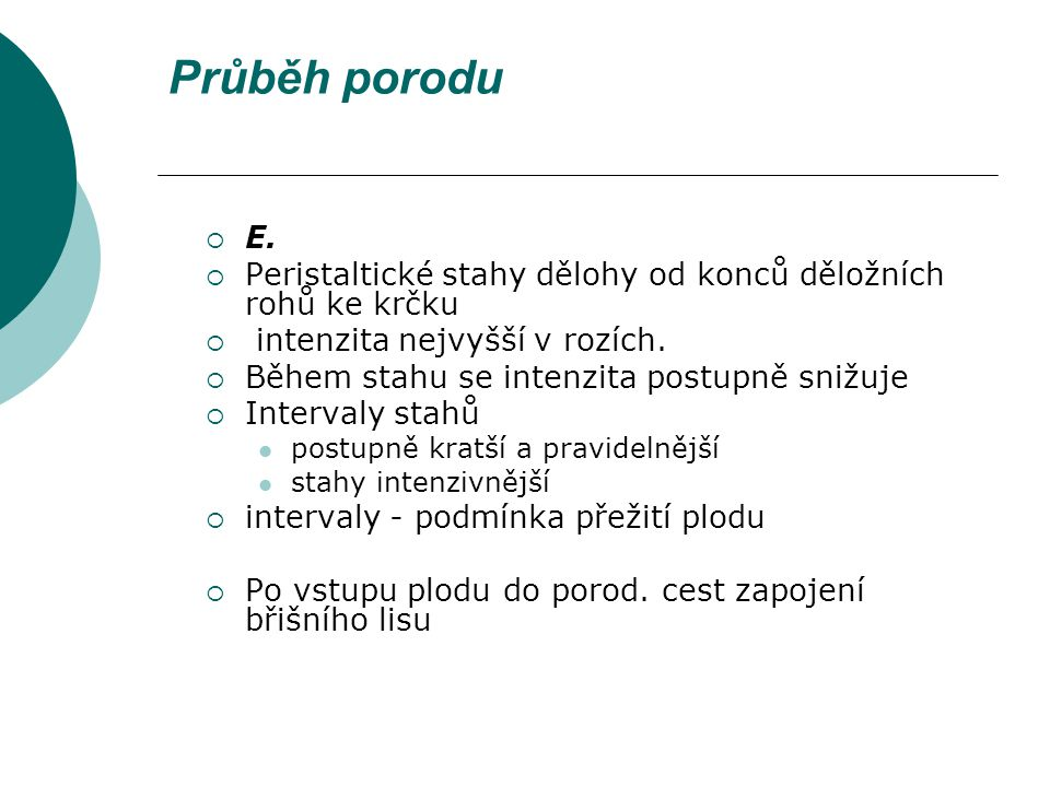 Průběh porodu E. Peristaltické stahy dělohy od konců děložních rohů ke krčku. intenzita nejvyšší v rozích.