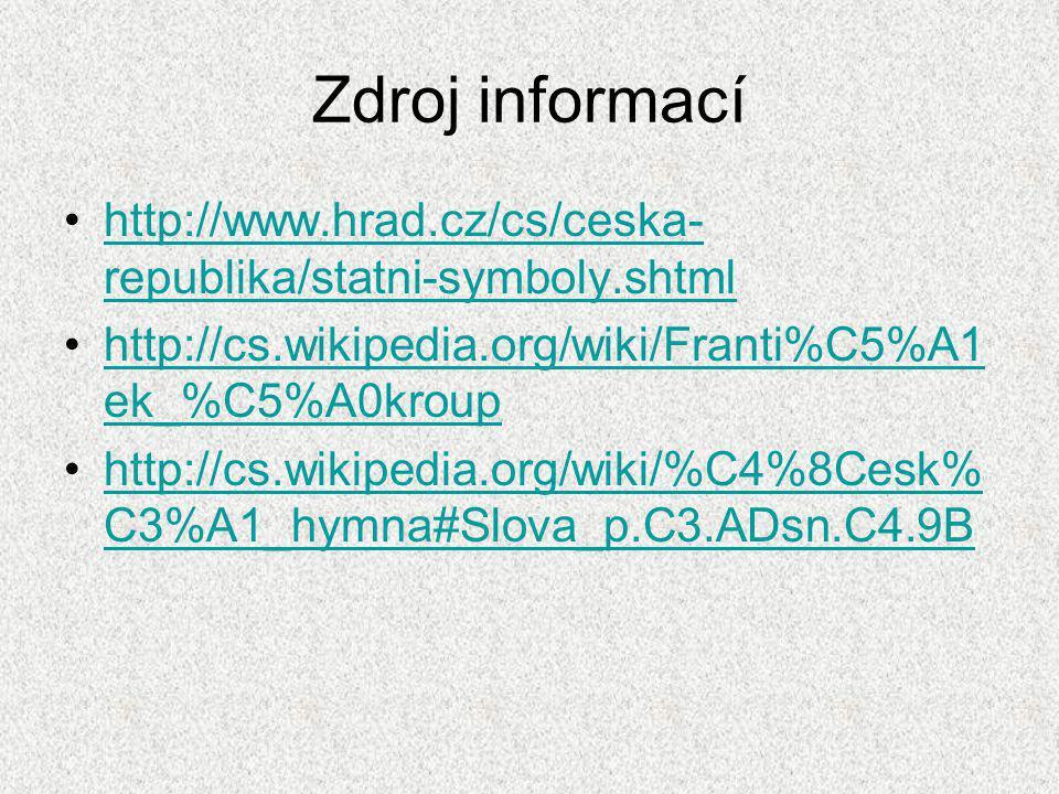 Zdroj informací http://www.hrad.cz/cs/ceska-republika/statni-symboly.shtml. http://cs.wikipedia.org/wiki/Franti%C5%A1ek_%C5%A0kroup.