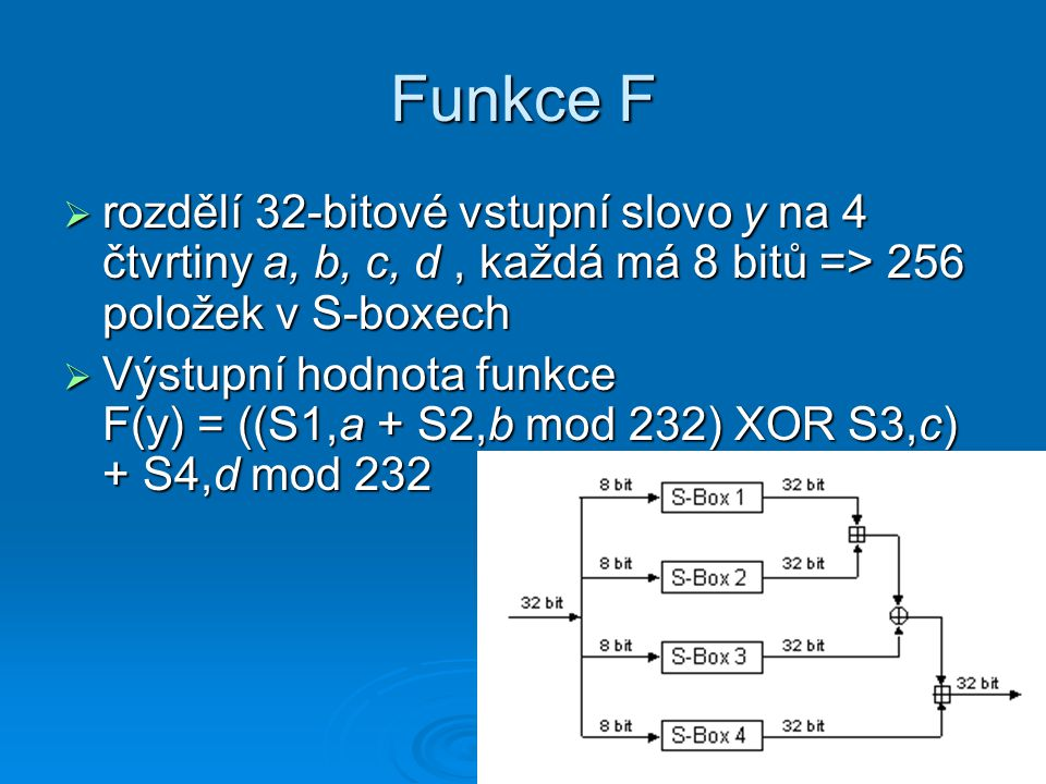 Funkce F rozdělí 32-bitové vstupní slovo y na 4 čtvrtiny a, b, c, d , každá má 8 bitů => 256 položek v S-boxech.