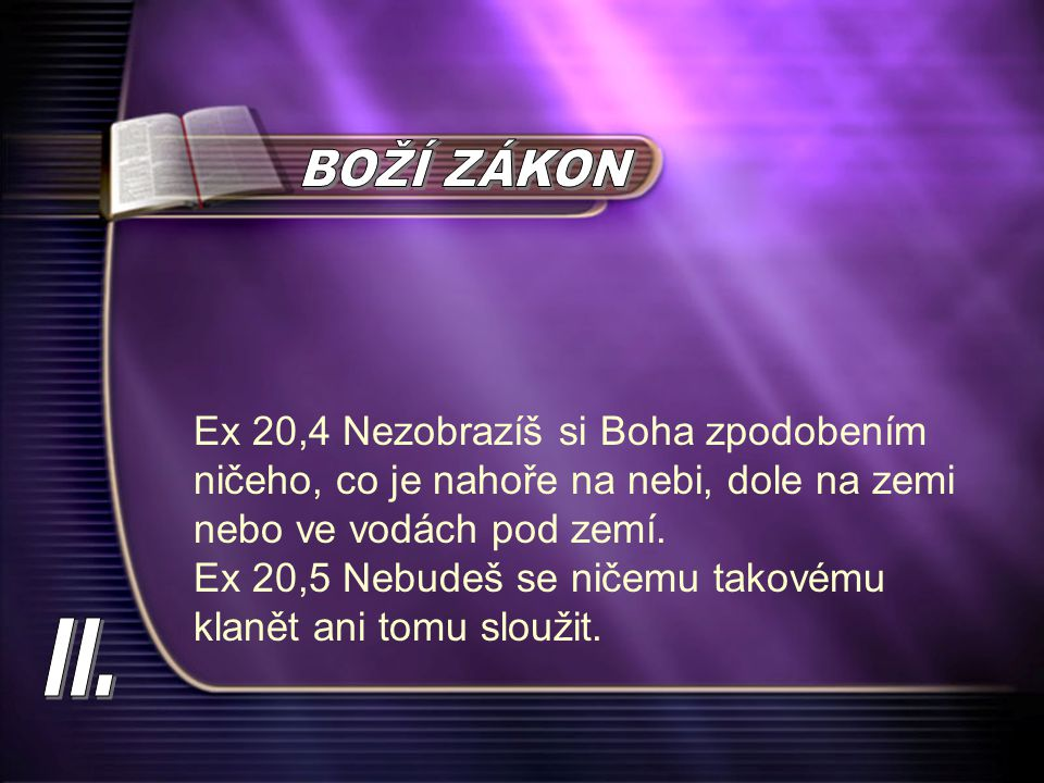 BOŽÍ ZÁKON Ex 20,4 Nezobrazíš si Boha zpodobením ničeho, co je nahoře na nebi, dole na zemi nebo ve vodách pod zemí.