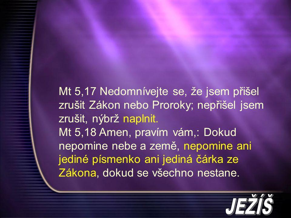 Mt 5,17 Nedomnívejte se, že jsem přišel zrušit Zákon nebo Proroky; nepřišel jsem zrušit, nýbrž naplnit.