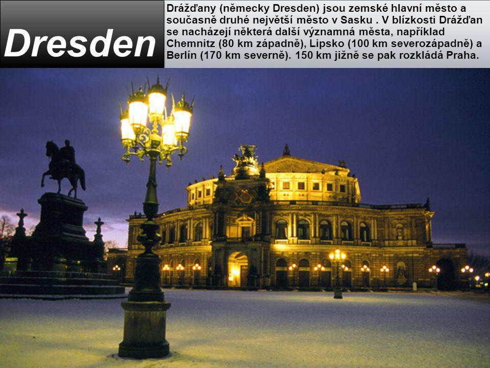 Drážďany (německy Dresden) jsou zemské hlavní město a současně druhé největší město v Sasku . V blízkosti Drážďan se nacházejí některá další významná města, například Chemnitz (80 km západně), Lipsko (100 km severozápadně) a Berlín (170 km severně). 150 km jižně se pak rozkládá Praha.