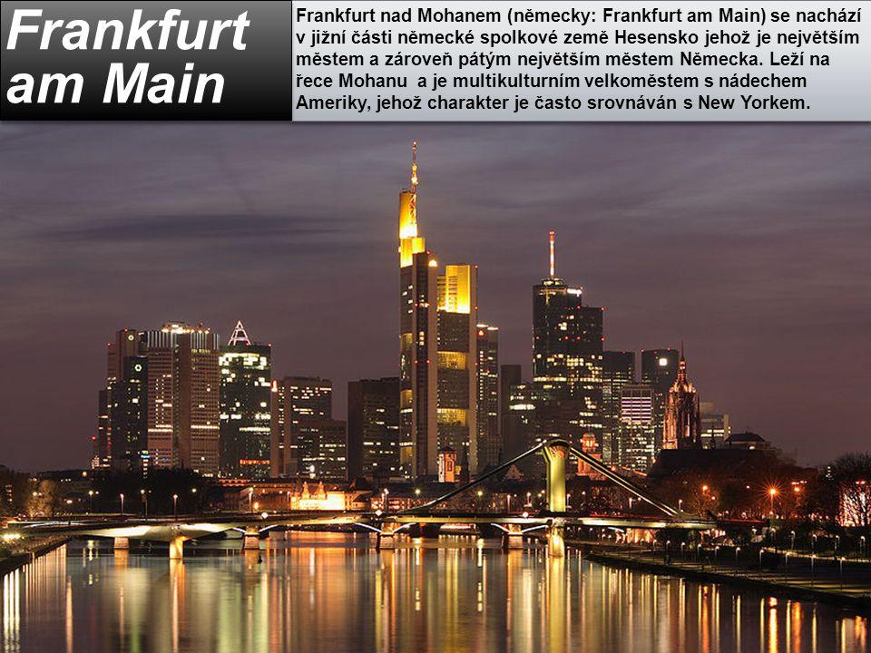 Frankfurt nad Mohanem (německy: Frankfurt am Main) se nachází v jižní části německé spolkové země Hesensko jehož je největším městem a zároveň pátým největším městem Německa. Leží na řece Mohanu a je multikulturním velkoměstem s nádechem Ameriky, jehož charakter je často srovnáván s New Yorkem.