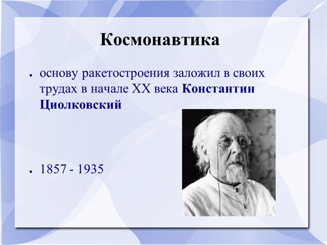 Космонавтика основу ракетостроения заложил в своих трудах в начале XX века Константин Циолковский.