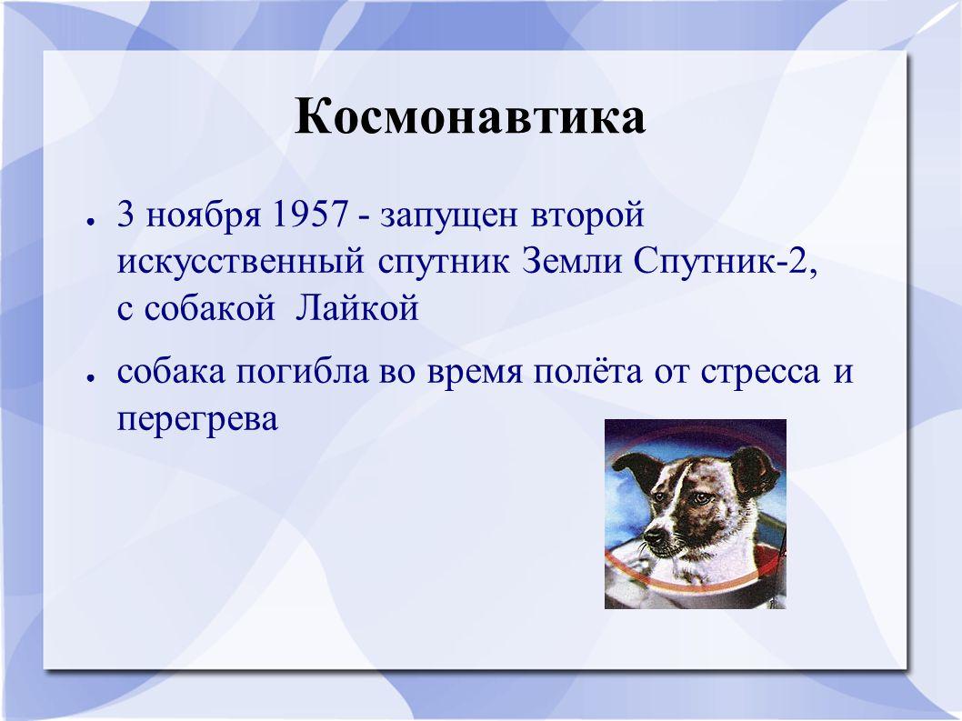 Космонавтика 3 ноября 1957 - запущен второй искусственный спутник Земли Спутник-2, с собакой Лайкой.