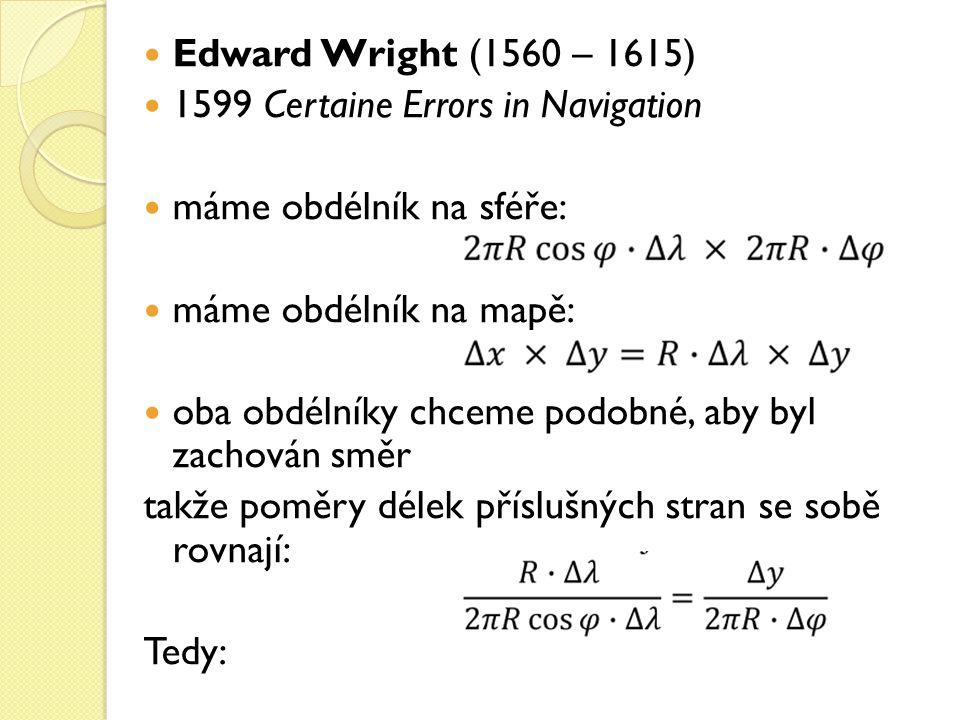 Edward Wright (1560 – 1615) 1599 Certaine Errors in Navigation. máme obdélník na sféře: máme obdélník na mapě:
