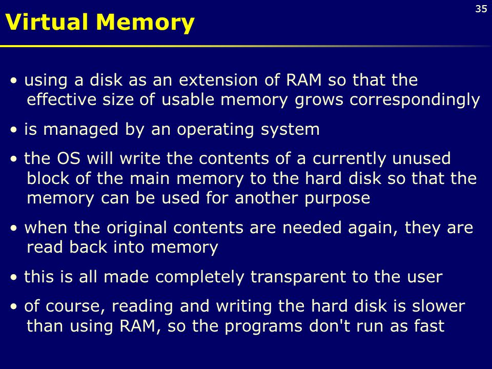 Virtual Memory using a disk as an extension of RAM so that the effective size of usable memory grows correspondingly.