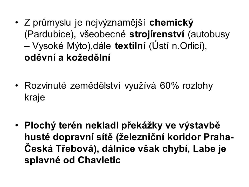 Z průmyslu je nejvýznamější chemický (Pardubice), všeobecné strojírenství (autobusy – Vysoké Mýto),dále textilní (Ústí n.Orlicí), oděvní a kožedělní