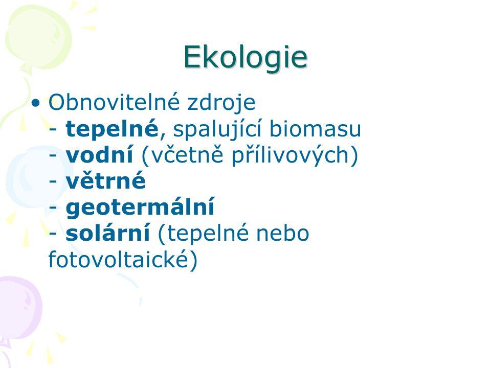 Ekologie Obnovitelné zdroje - tepelné, spalující biomasu - vodní (včetně přílivových) - větrné - geotermální - solární (tepelné nebo fotovoltaické)