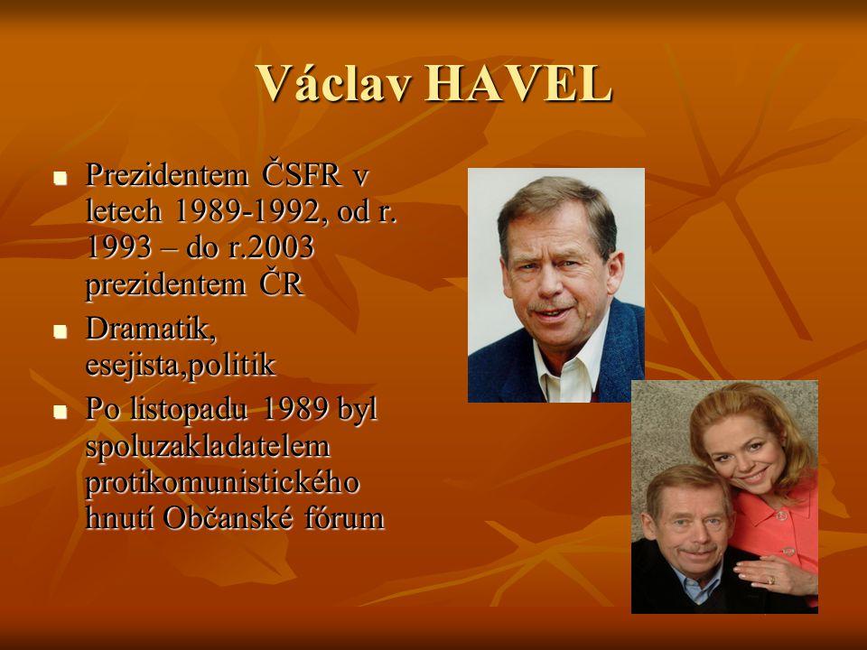 Václav HAVEL Prezidentem ČSFR v letech 1989-1992, od r. 1993 – do r.2003 prezidentem ČR. Dramatik, esejista,politik.