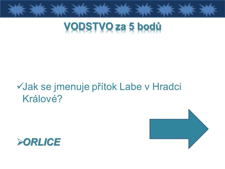 VODSTVO za 5 bodů Jak se jmenuje přítok Labe v Hradci Králové ORLICE
