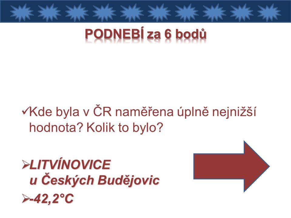 PODNEBÍ za 6 bodů Kde byla v ČR naměřena úplně nejnižší hodnota Kolik to bylo LITVÍNOVICE u Českých Budějovic.