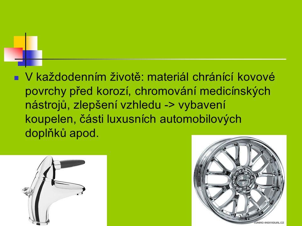 V každodenním životě: materiál chránící kovové povrchy před korozí, chromování medicínských nástrojů, zlepšení vzhledu -> vybavení koupelen, části luxusních automobilových doplňků apod.