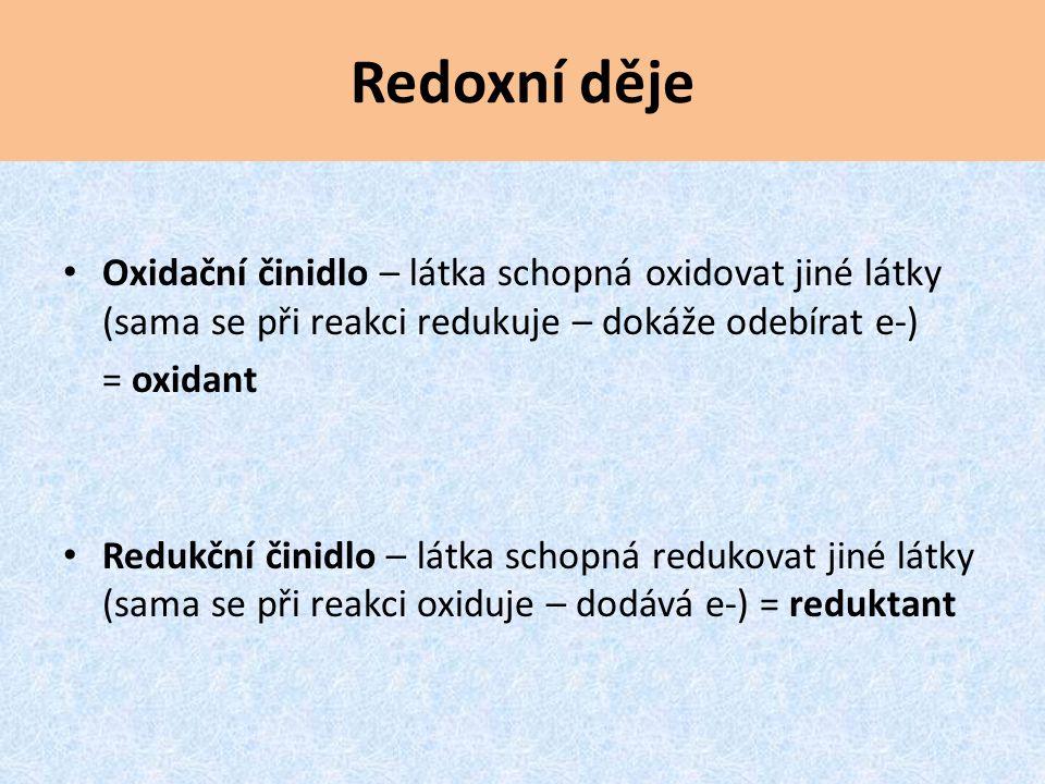 Redoxní děje Oxidační činidlo – látka schopná oxidovat jiné látky (sama se při reakci redukuje – dokáže odebírat e-)