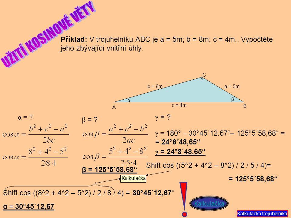 UŽITÍ KOSINOVÉ VĚTY Příklad: V trojúhelníku ABC je a = 5m; b = 8m; c = 4m.. Vypočtěte jeho zbývající vnitřní úhly.