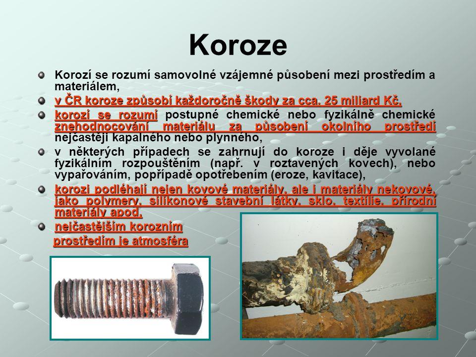 Koroze Korozí se rozumí samovolné vzájemné působení mezi prostředím a materiálem, v ČR koroze způsobí každoročně škody za cca. 25 miliard Kč,