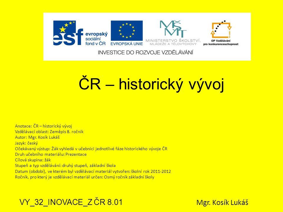 ČR – historický vývoj VY_32_INOVACE_Z ČR 8.01 Mgr. Kosík Lukáš