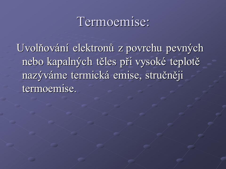 Termoemise: Uvolňování elektronů z povrchu pevných nebo kapalných těles při vysoké teplotě nazýváme termická emise, stručněji termoemise.