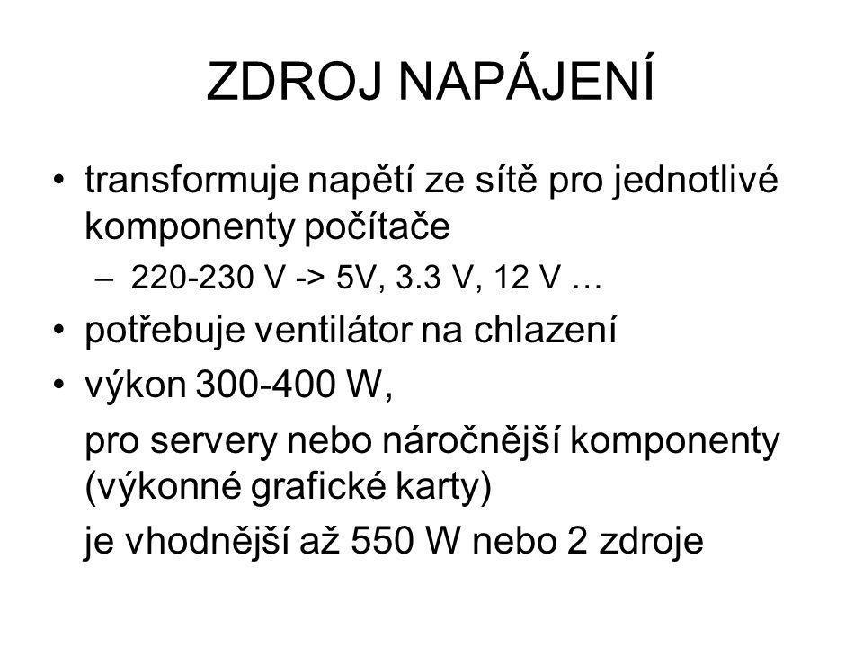 ZDROJ NAPÁJENÍ transformuje napětí ze sítě pro jednotlivé komponenty počítače. 220-230 V -> 5V, 3.3 V, 12 V …