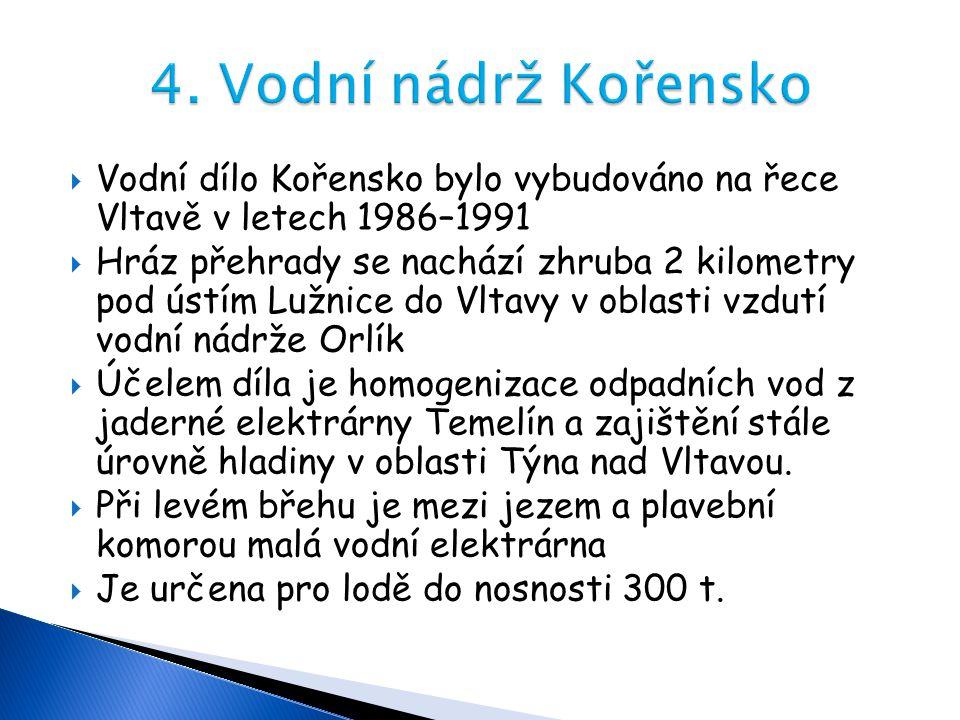 4. Vodní nádrž Kořensko Vodní dílo Kořensko bylo vybudováno na řece Vltavě v letech 1986–1991.