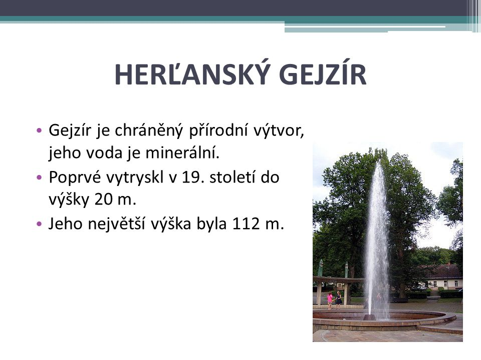 Herľanský gejzír Gejzír je chráněný přírodní výtvor, jeho voda je minerální. Poprvé vytryskl v 19. století do výšky 20 m.