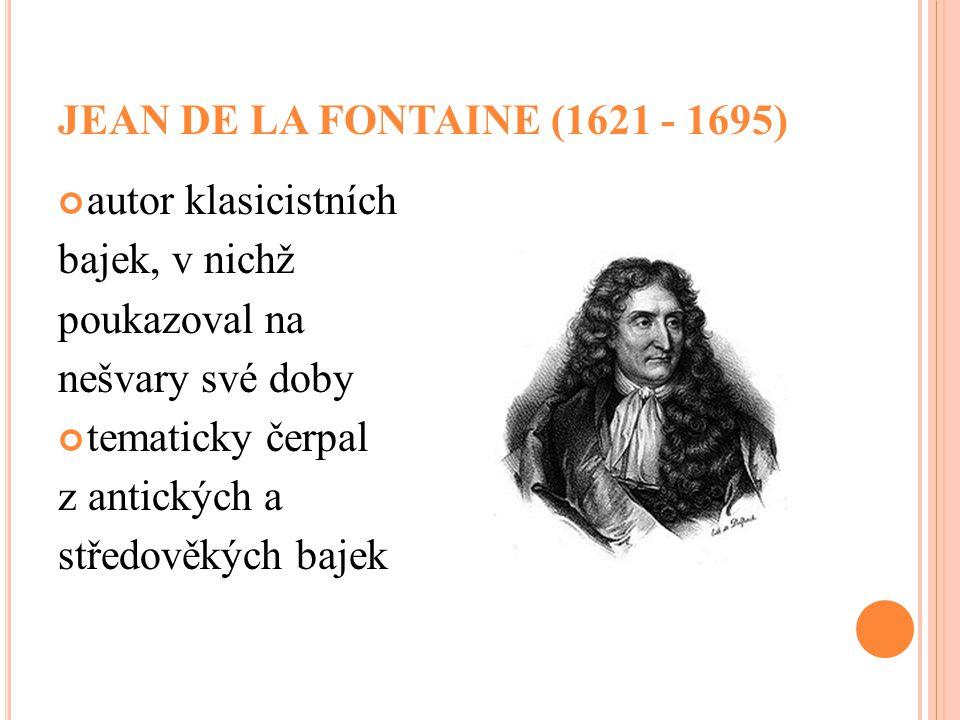 JEAN DE LA FONTAINE (1621 - 1695) autor klasicistních. bajek, v nichž. poukazoval na. nešvary své doby.