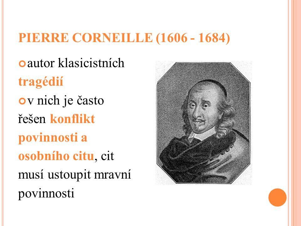 PIERRE CORNEILLE (1606 - 1684) autor klasicistních. tragédií. v nich je často. řešen konflikt. povinnosti a.