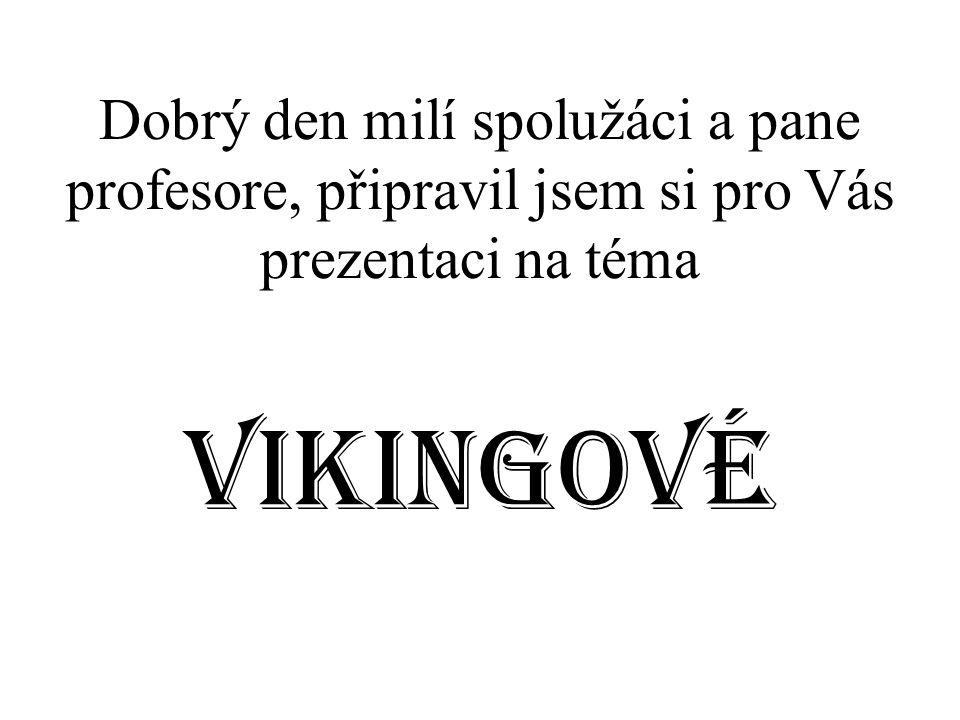 Dobrý den milí spolužáci a pane profesore, připravil jsem si pro Vás prezentaci na téma Vikingové