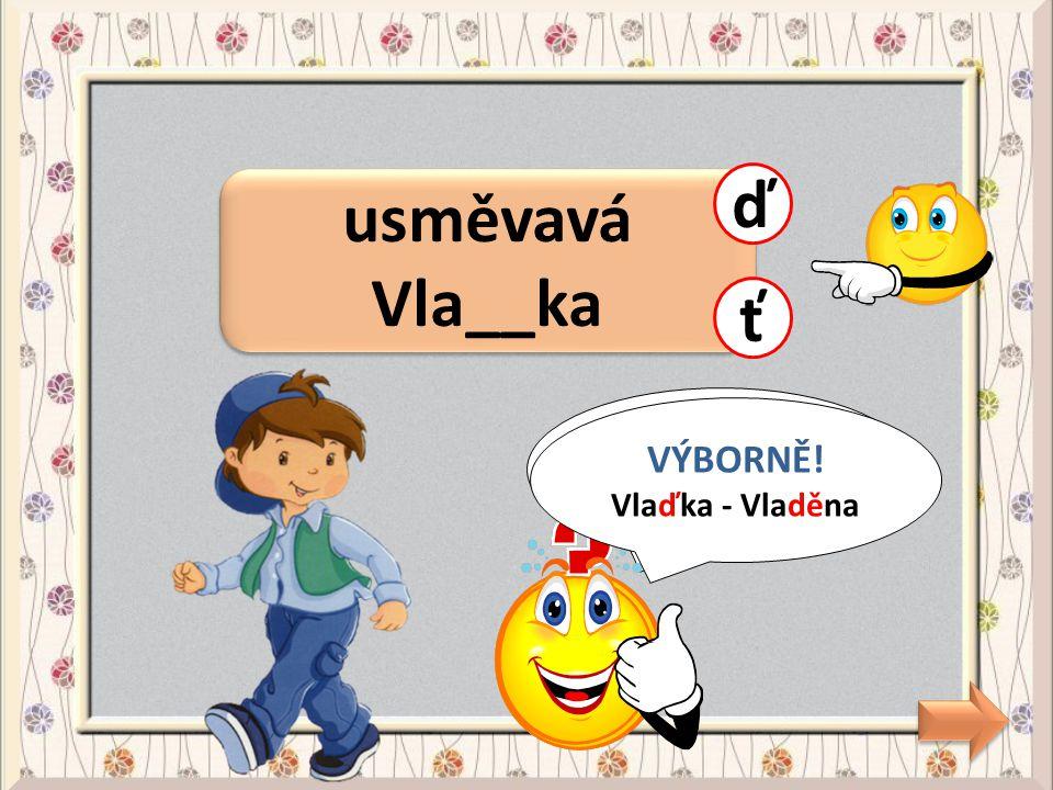 usměvavá Vla__ka ď ť CHYBA! Vlaďka - Vladěna VÝBORNĚ! Vlaďka - Vladěna