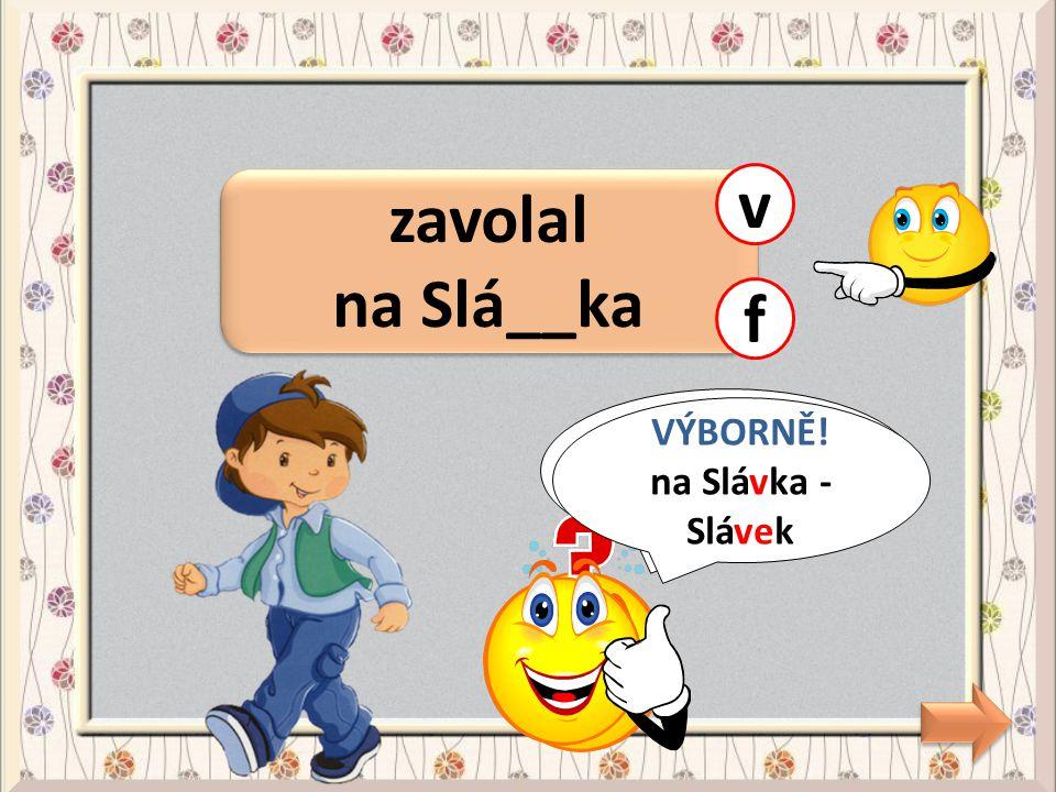 v zavolal na Slá__ka f CHYBA! VÝBORNĚ! na Slávka - Slávek