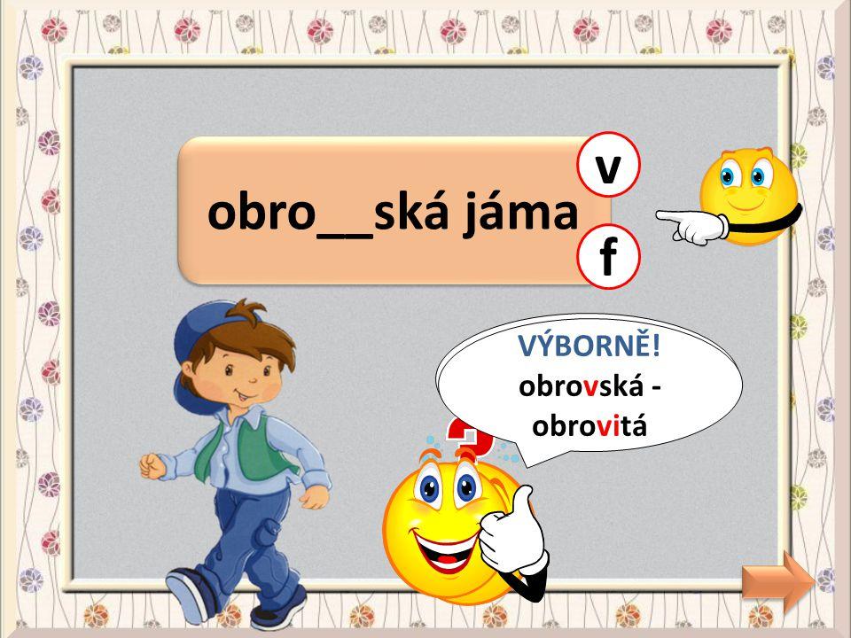 v obro__ská jáma f CHYBA! VÝBORNĚ! obrovská - obrovitá