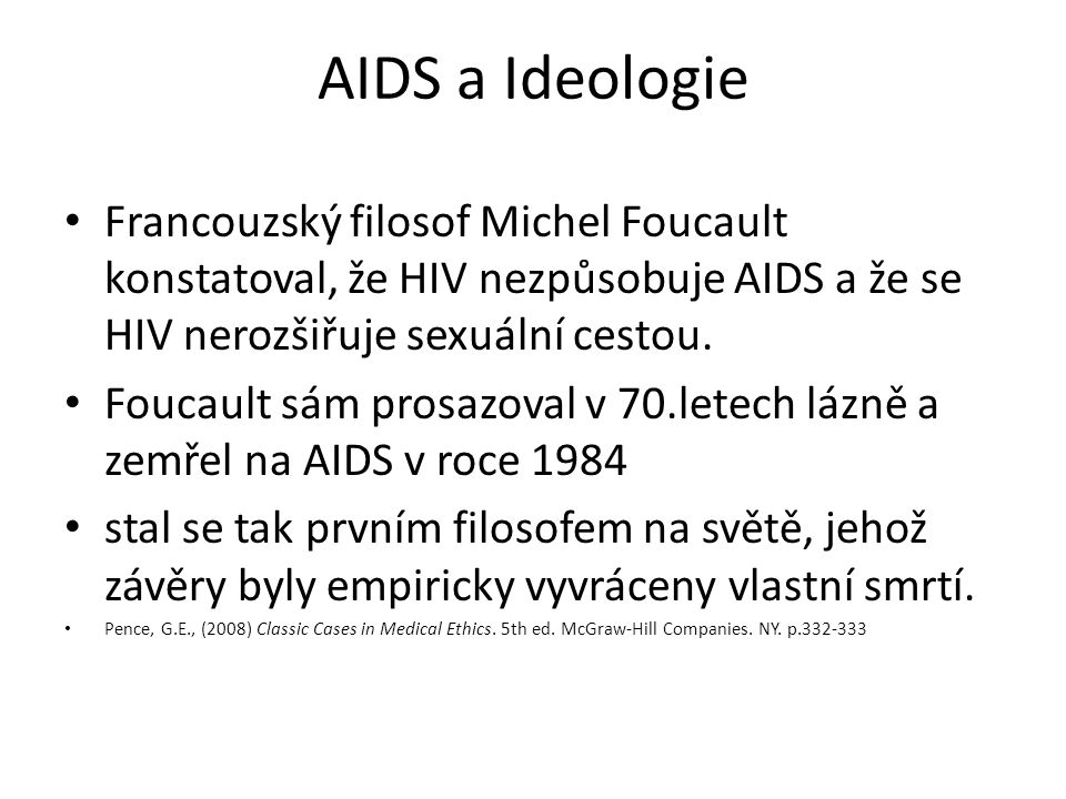 AIDS a Ideologie Francouzský filosof Michel Foucault konstatoval, že HIV nezpůsobuje AIDS a že se HIV nerozšiřuje sexuální cestou.