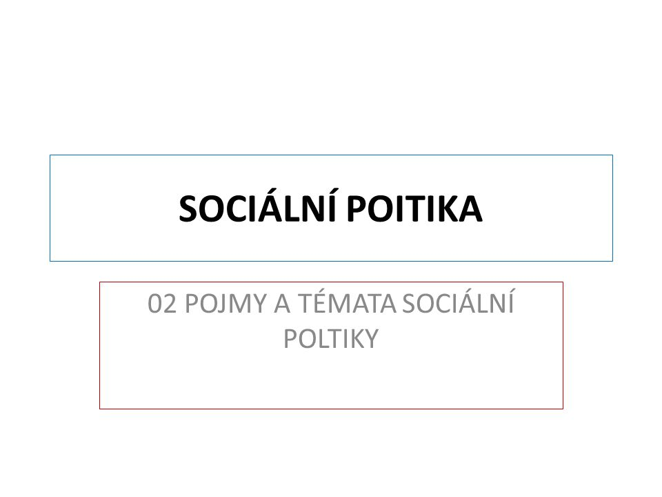 02 POJMY A TÉMATA SOCIÁLNÍ POLTIKY