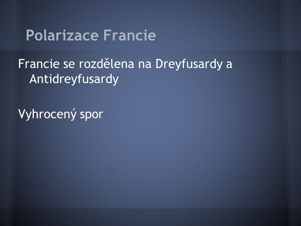 Polarizace Francie Francie se rozdělena na Dreyfusardy a Antidreyfusardy Vyhrocený spor