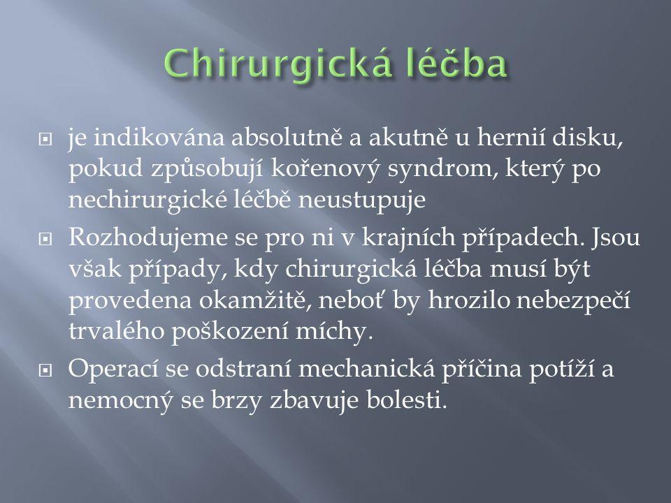 Chirurgická léčba je indikována absolutně a akutně u hernií disku, pokud způsobují kořenový syndrom, který po nechirurgické léčbě neustupuje.