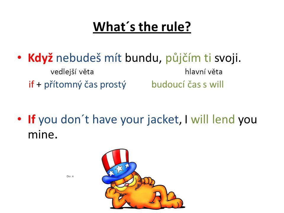 Obr. 4 What´s the rule Když nebudeš mít bundu, půjčím ti svoji.