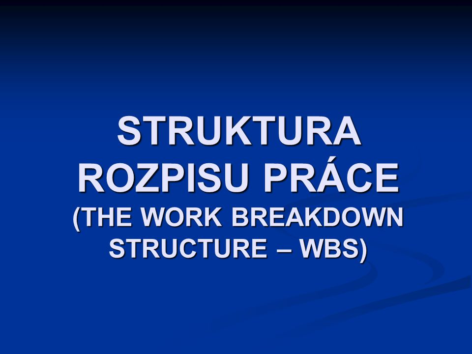 STRUKTURA ROZPISU PRÁCE (THE WORK BREAKDOWN STRUCTURE – WBS)