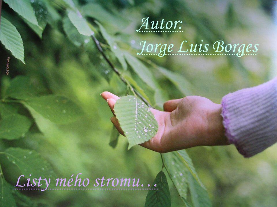 Autor: Jorge Luis Borges Listy mého stromu…