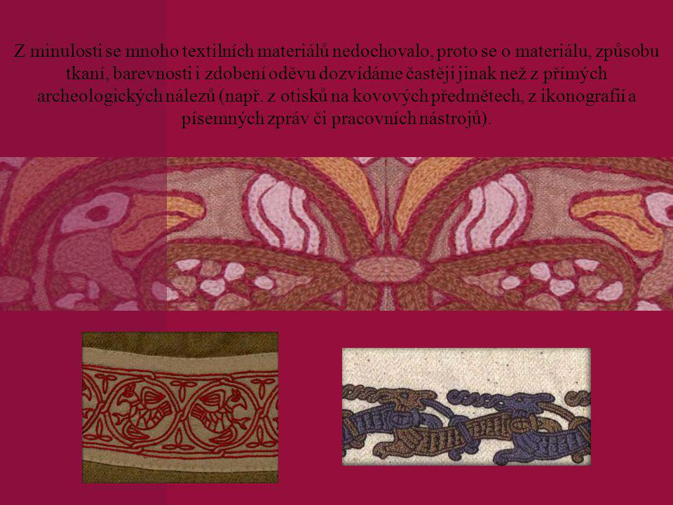 Z minulosti se mnoho textilních materiálů nedochovalo, proto se o materiálu, způsobu tkaní, barevnosti i zdobení oděvu dozvídáme častěji jinak než z přímých archeologických nálezů (např.