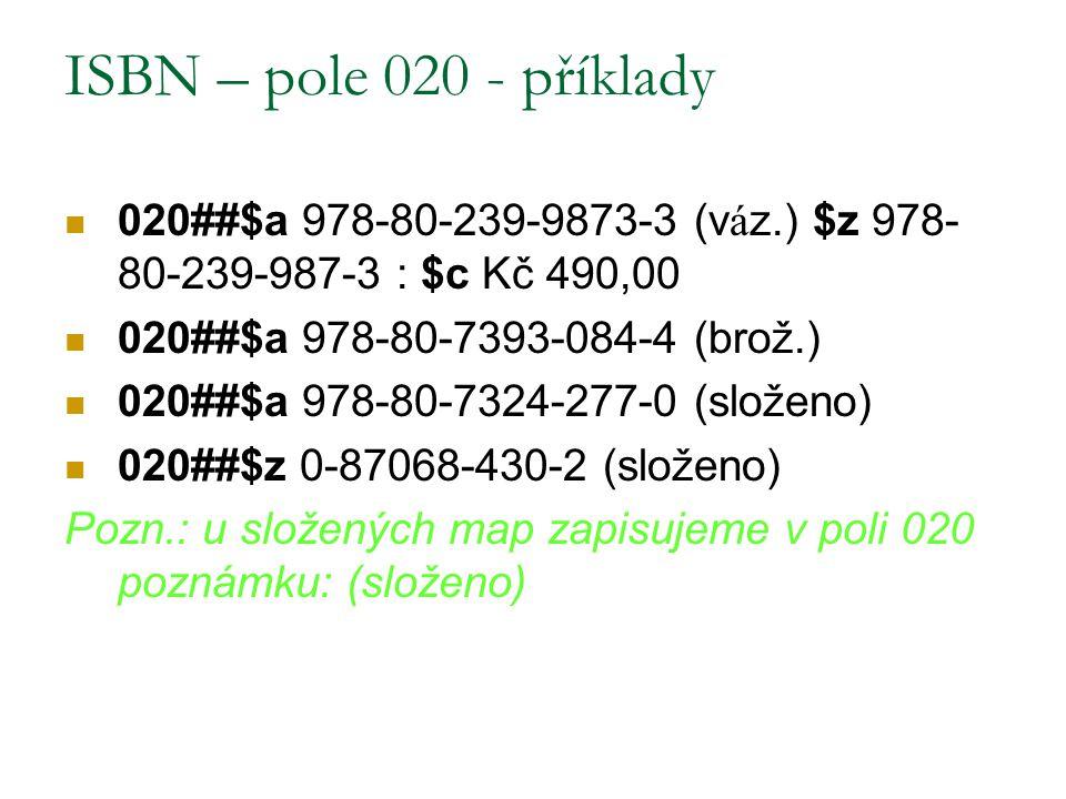 ISBN – pole 020 - příklady 020##$a 978-80-239-9873-3 (váz.) $z 978-80-239-987-3 : $c Kč 490,00. 020##$a 978-80-7393-084-4 (brož.)