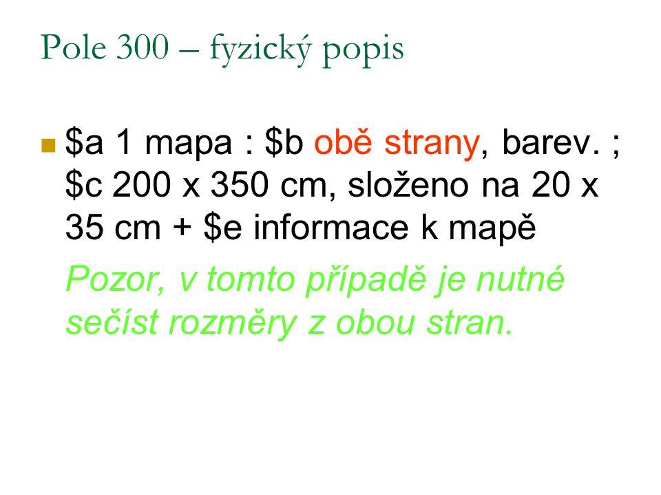 Pole 300 – fyzický popis $a 1 mapa : $b obě strany, barev. ; $c 200 x 350 cm, složeno na 20 x 35 cm + $e informace k mapě.