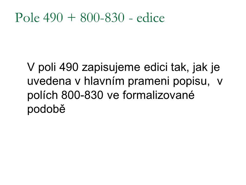 Pole 490 + 800-830 - edice V poli 490 zapisujeme edici tak, jak je uvedena v hlavním prameni popisu, v polích 800-830 ve formalizované podobě.