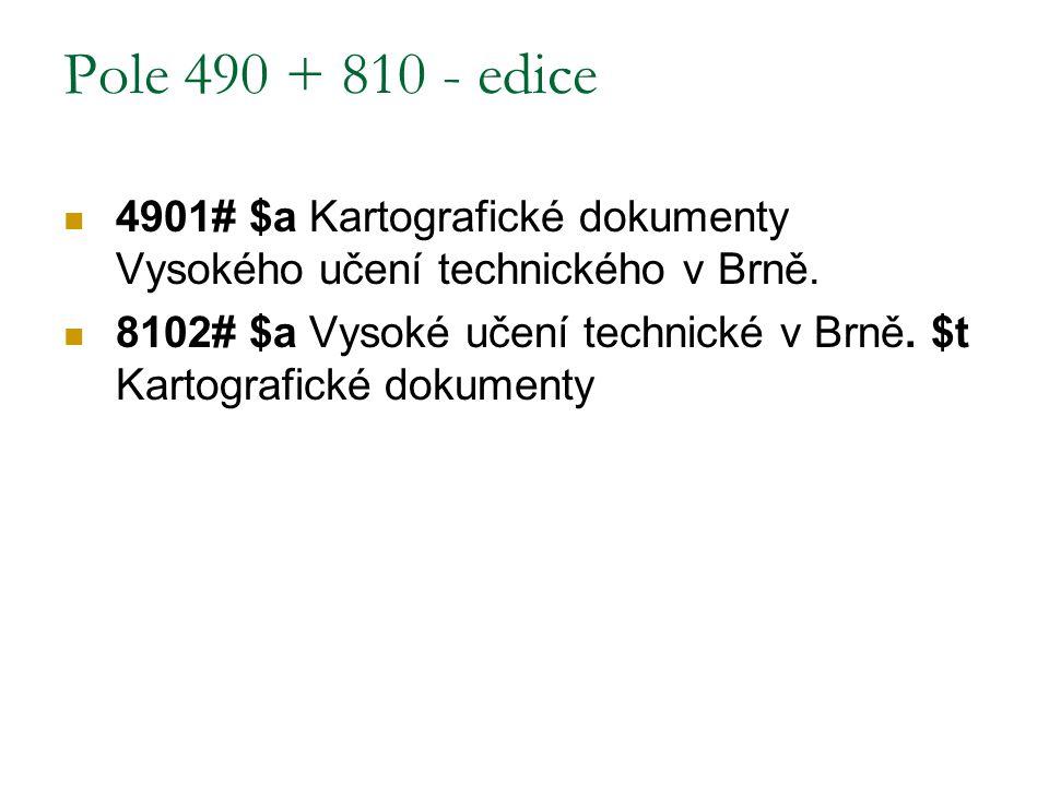 Pole 490 + 810 - edice 4901# $a Kartografické dokumenty Vysokého učení technického v Brně.